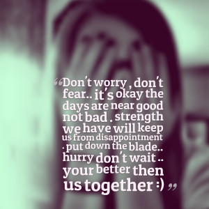 Quotes Picture: don't worry , don't fear it's okay the days are near ...