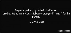 chess, by the by? asked Vance. Used to. But no more. A beautiful game ...