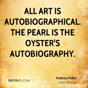 All art is autobiographical. The pearl is the oyster's autobiography.