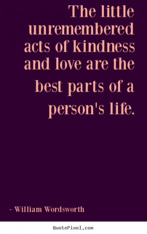 ... quotes - The little unremembered acts of kindness and.. - Love quote
