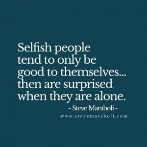 Selfish people tend to only be good to themselves... then are ...