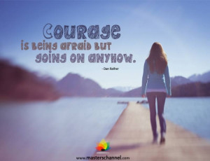 Dan Rather - Courage is being afraid but going on anyhow.