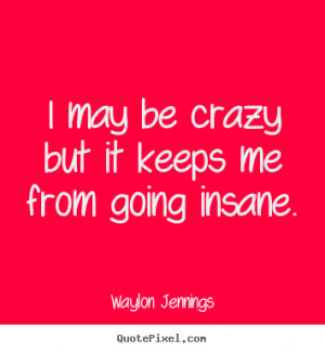 Inspirational quote - I may be crazy but it keeps me from going insane ...