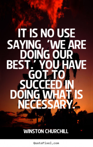 It is no use saying, 'We are doing our best.' You have got to succeed ...