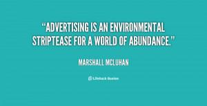 Advertising is an environmental striptease for a world of abundance ...