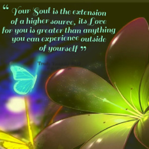 Your Soul is the extension of a higher source, its Love for you is ...