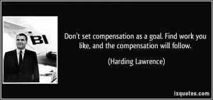 set compensation as a goal. Find work you like, and the compensation ...