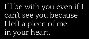 ... even if I can't see you b'coz I left a piece of me in your heart