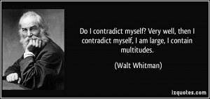 Do I contradict myself? Very well, then I contradict myself, I am ...