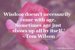 ... necessarily come with age. Sometimes age just shows up all by itself