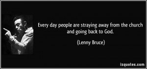 ... are straying away from the church and going back to God. - Lenny Bruce