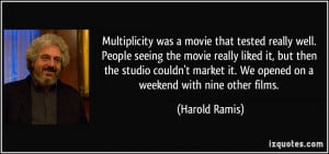 ... it. We opened on a weekend with nine other films. - Harold Ramis
