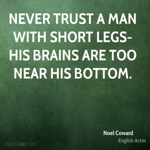 Never trust a man with short legs-his brains are too near his bottom.