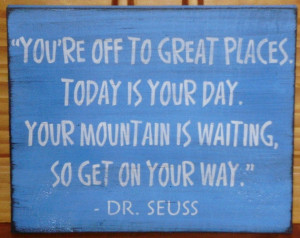 """... Your Day. Your Mountain Is Waiting, So Get On Your Way """" - Dr. Seuss"""