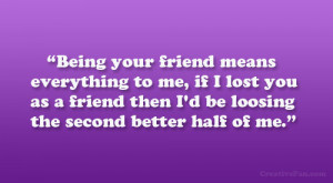 Being your friend means everything to me, if I lost you as a friend ...