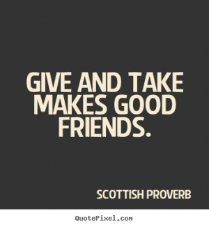 """Give and take makes good friends. """""""