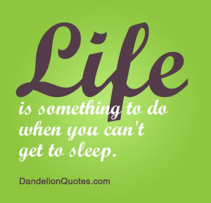 Life is something to do when you can't get to sleep. ~Fran Lebowitz ...