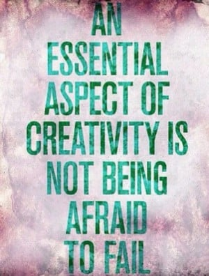 ... Essential Aspect Of Creativity is not being afraid to fail ~ Art Quote