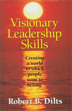 Visionary Leadership Skills: Creating a World to Which People Want to ...