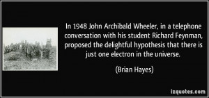 ... that there is just one electron in the universe. - Brian Hayes