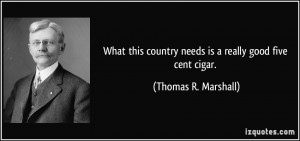 ... country needs is a really good five cent cigar. - Thomas R. Marshall