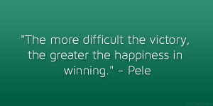 The more difficult the victory, the greater the happiness in winning ...