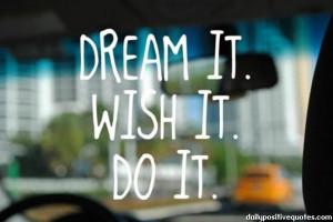 Dream it. Whish it. Do it.