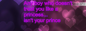 any boy who doesn't treat you like a princess...isn't your prince ...