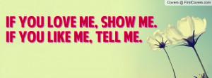 If you love me, show me.If you like me, tell me.