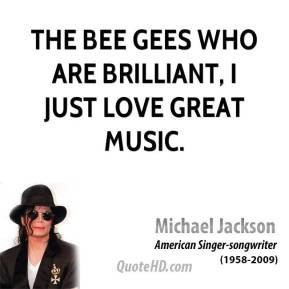 Michael Jackson - The Bee Gees who are brilliant, I just love great ...