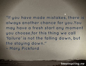 "... is not the falling down, but the staying down."" – Mary Pickford"