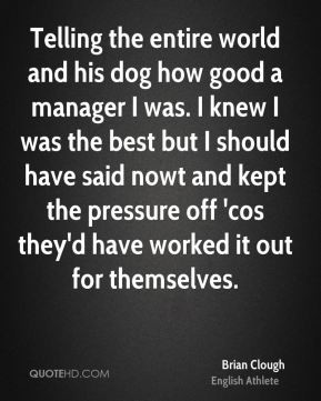 Telling the entire world and his dog how good a manager I was. I knew ...