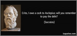 Crito, I owe a cock to Asclepius; will you remember to pay the debt ...