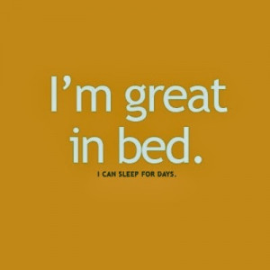 am great in bed i can sleep for days