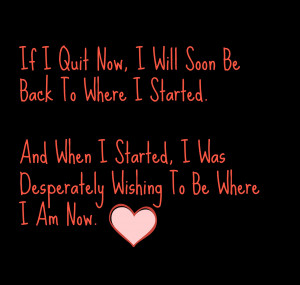 If I Quit Now, I Will Soon Be Back To Where I Started. And When I ...