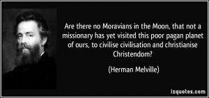 ... civilise civilisation and christianise Christendom? - Herman Melville