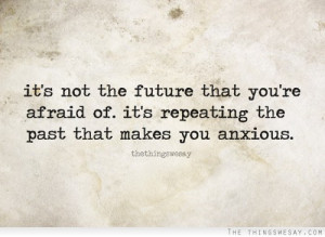 It's not the future that you're afraid of it's repeating the past
