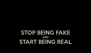 STOP BEING FAKE AND START BEING REAL