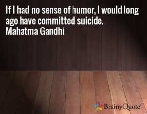 ... of humor, I would long ago have committed suicide. Mahatma Gandhi