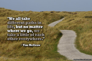 all take different paths in life, but no matter where we go, we take ...