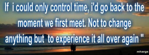 If I could only control time, I'd go back to the moment we first meet ...
