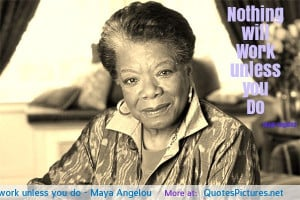Nothing will work unless you do – Maya Angelou