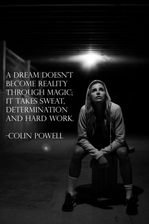 ... magic; it takes sweat, determination and hard work – Colin Powell