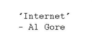 "... took the initiative in creating the Internet."" – Al Gore"