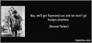 Boy, we'll get Raymond out and we won't go hungry anymore.