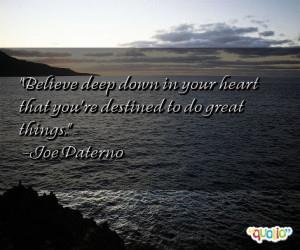 ... in your heart that you're destined to do great things. -Joe Paterno
