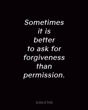 Sometimes-it-is-better-to-ask-for-forgiveness-than-permission ...
