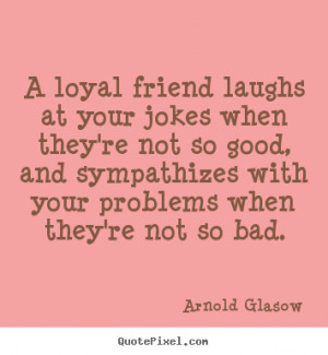 loyal friend laughs at your jokes when they're not so good, and ...