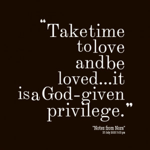 Quotes Picture: take time to love and be lovedit is a godgiven ...