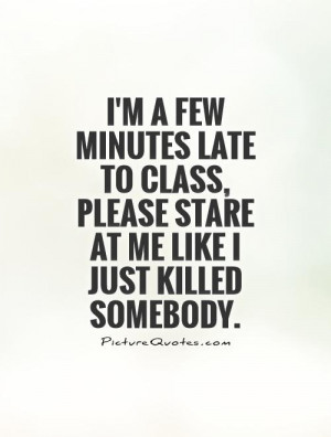 ... class, please stare at me like I just killed somebody Picture Quote #1